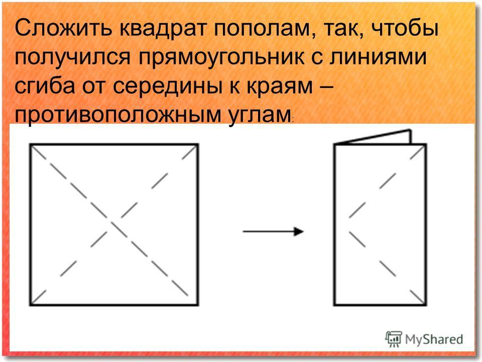 Сложить квадрат пополам, так, чтобы получился прямоугольник с линиями сгиба от середины к краям – противоположным углам :