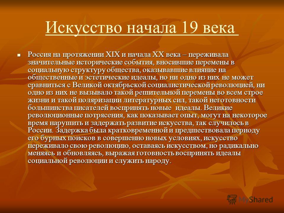 Искусство начала 19 века Россия на протяжении XIX и начала XX века – переживала значительные исторические события, вносившие перемены в социальную структуру общества, оказывавшие влияние на общественные и эстетические идеалы, но ни одно из них не мож