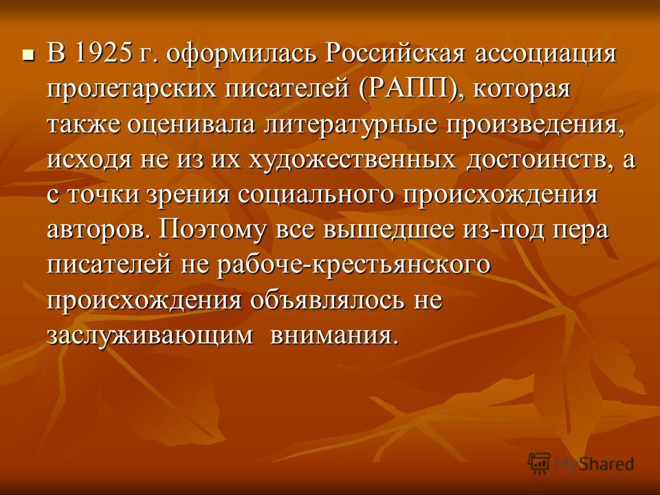В 1925 г. оформилась Российская ассоциация пролетарских писателей (РАПП), которая также оценивала литературные произведения, исходя не из их художественных достоинств, а с точки зрения социального происхождения авторов. Поэтому все вышедшее из-под пе