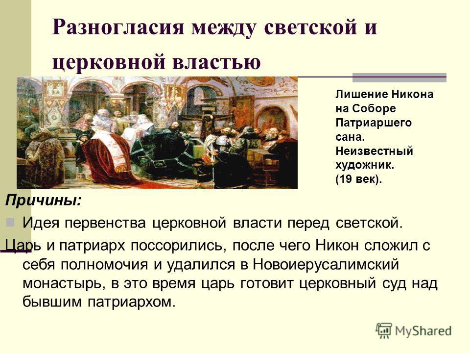 Разногласия между светской и церковной властью Причины: Идея первенства церковной власти перед светской. Царь и патриарх поссорились, после чего Никон сложил с себя полномочия и удалился в Новоиерусалимский монастырь, в это время царь готовит церковн