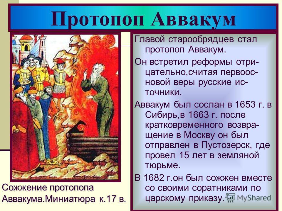 Главой старообрядцев стал протопоп Аввакум. Он встретил реформы отри- цательно,считая первоос- новой веры русские ис- точники. Аввакум был сослан в 1653 г. в Сибирь,в 1663 г. после кратковременного возвра- щение в Москву он был отправлен в Пустозерск