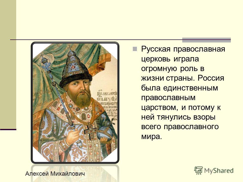 Русская православная церковь играла огромную роль в жизни страны. Россия была единственным православным царством, и потому к ней тянулись взоры всего православного мира. Алексей Михайлович