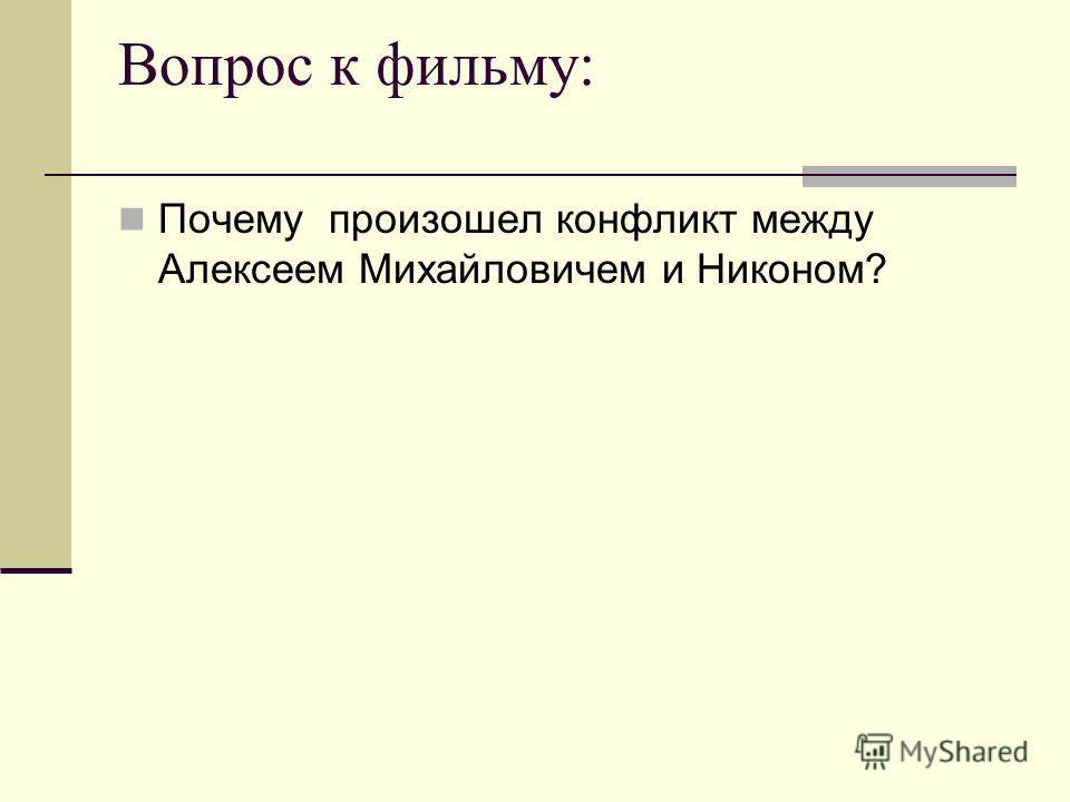 Вопрос к фильму: Почему произошел конфликт между Алексеем Михайловичем и Никоном?