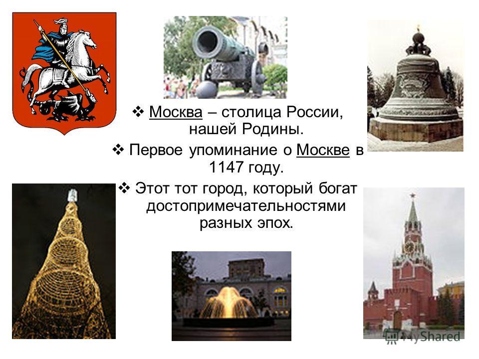 Москва – столица России, нашей Родины. Первое упоминание о Москве в 1147 году. Этот тот город, который богат достопримечательностями разных эпох.