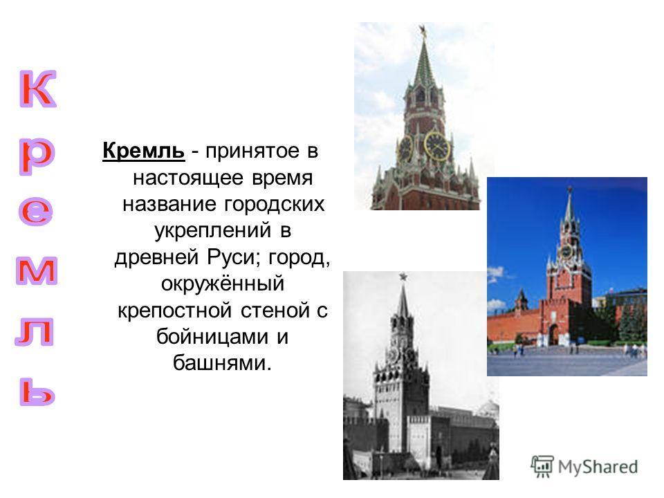 Кремль - принятое в настоящее время название городских укреплений в древней Руси; город, окружённый крепостной стеной с бойницами и башнями.