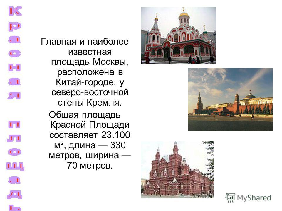 Главная и наиболее известная площадь Москвы, расположена в Китай-городе, у северо-восточной стены Кремля. Общая площадь Красной Площади составляет 23.100 м², длина 330 метров, ширина 70 метров.