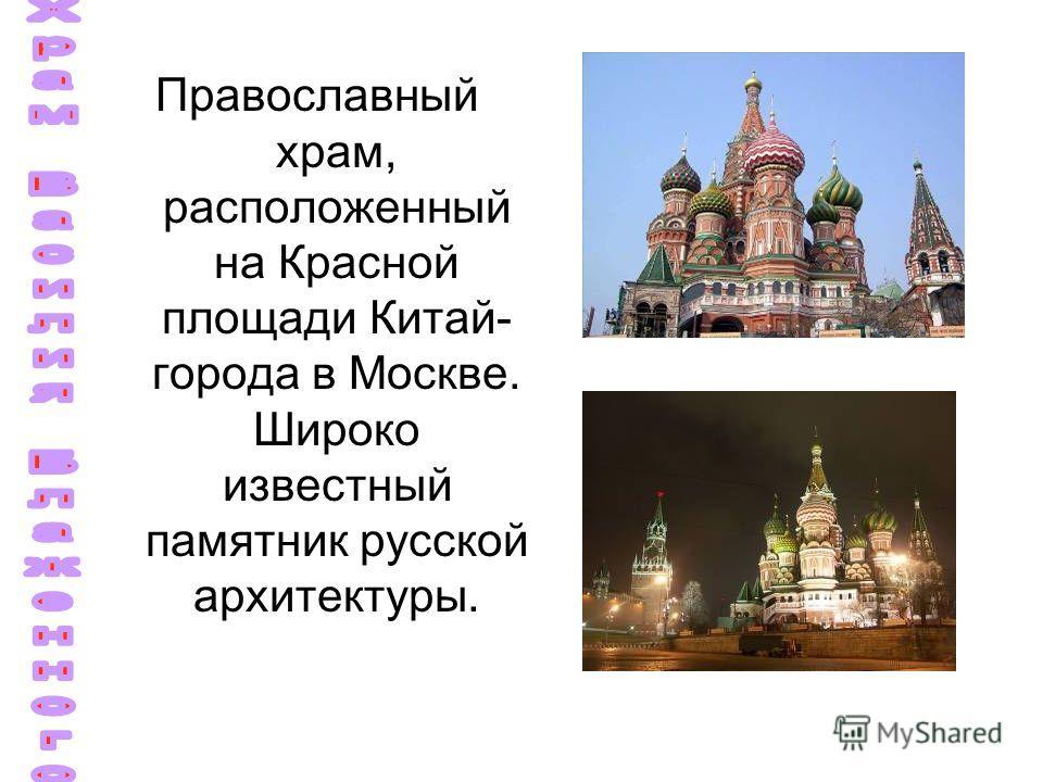 Православный храм, расположенный на Красной площади Китай- города в Москве. Широко известный памятник русской архитектуры.