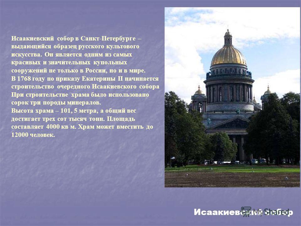 Исаакиевский собор в Санкт-Петербурге – выдающийся образец русского культового искусства. Он является одним из самых красивых и значительных купольных сооружений не только в России, но и в мире. В 1768 году по приказу Екатерины II начинается строител