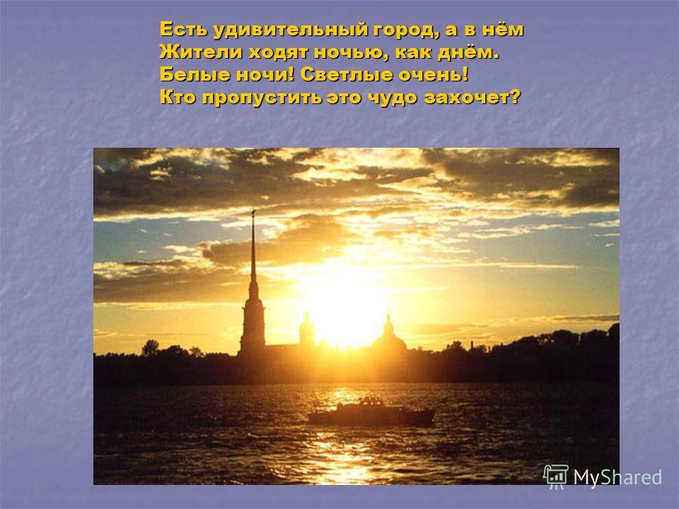 Есть удивительный город, а в нём Жители ходят ночью, как днём. Белые ночи! Светлые очень! Кто пропустить это чудо захочет?