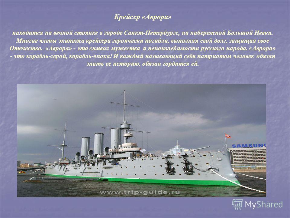 Крейсер «Аврора» находится на вечной стоянке в городе Санкт-Петербурге, на набережной Большой Невки. Многие члены экипажа крейсера героически погибли, выполняя свой долг, защищая свое Отечество. «Аврора» - это символ мужества и непоколебимости русско