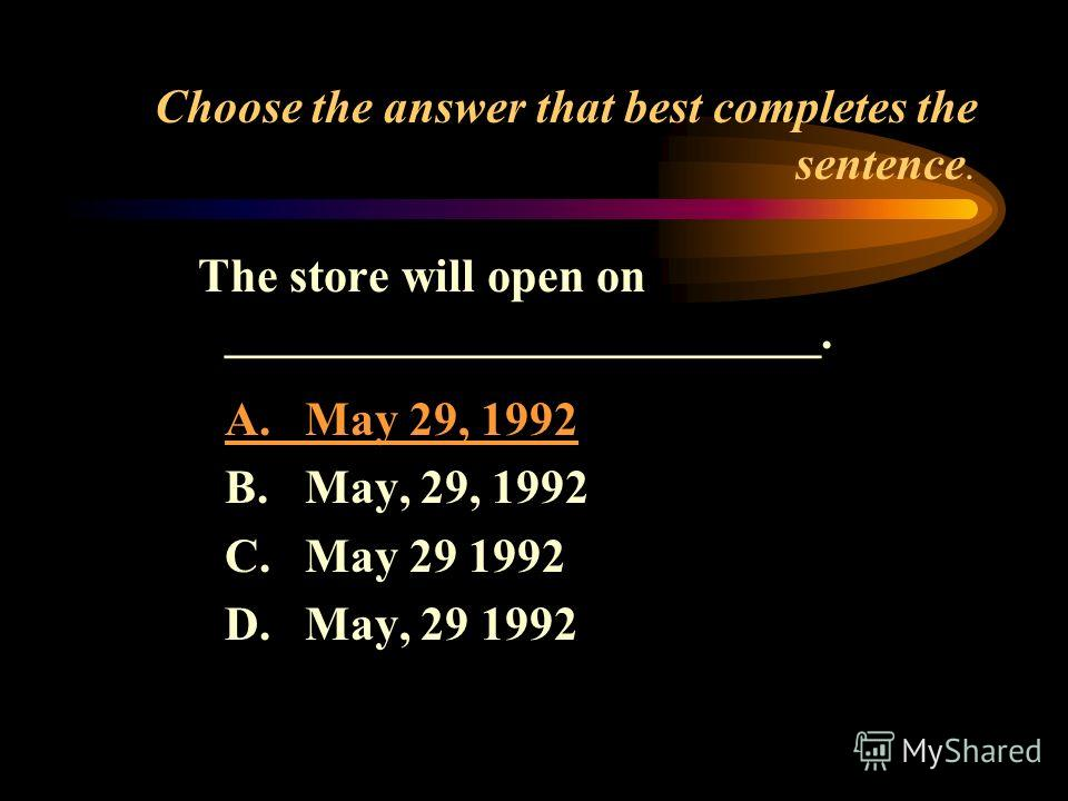 Choose the answer that best completes the sentence. The store will open on _________________________. A.May 29, 1992 B.May, 29, 1992 C.May 29 1992 D.May, 29 1992