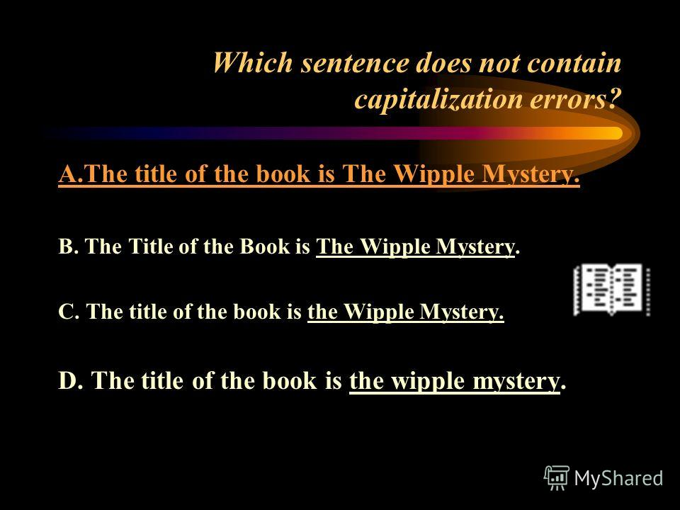 Which sentence does not contain capitalization errors? A.The title of the book is The Wipple Mystery B. The Title of the Book is The Wipple Mystery. C. The title of the book is the Wipple Mystery D. The title of the book is the wipple mystery.