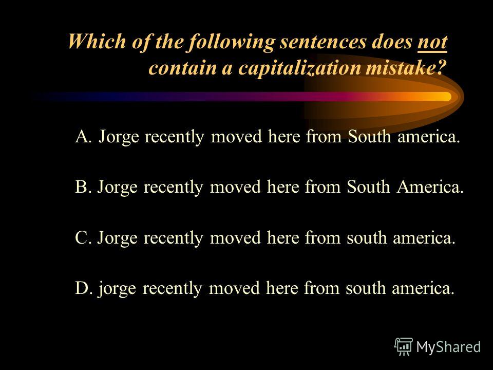 Which of the following sentences does not contain a capitalization mistake ? A. We watch fireworks on the Fourth of july. B. We watch fireworks on the fourth of july. C. We watch fireworks on the Fourth of July. D. We watch Fireworks on the fourth of