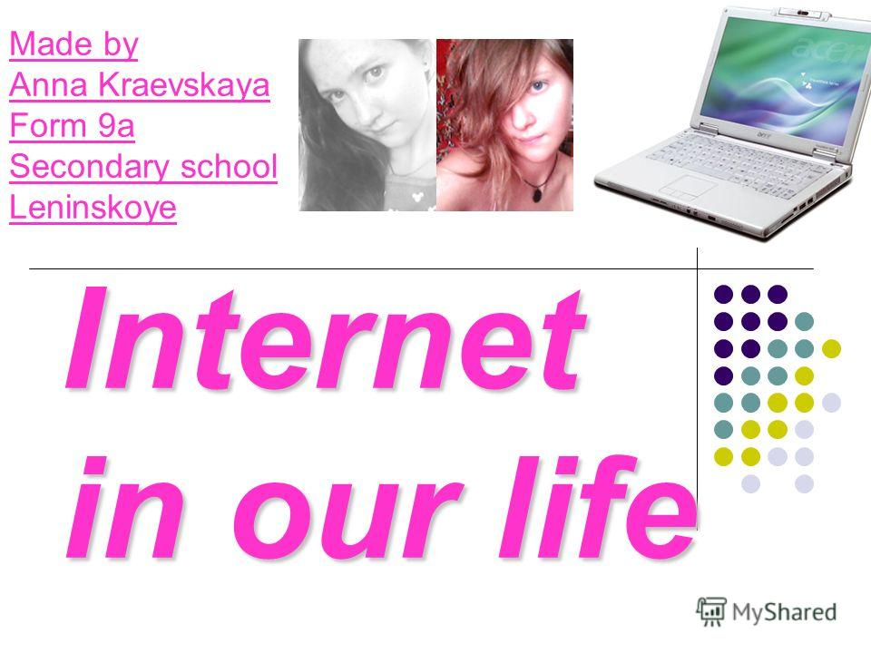 Internet in our life Made by Anna Kraevskaya Form 9a Secondary school Leninskoye