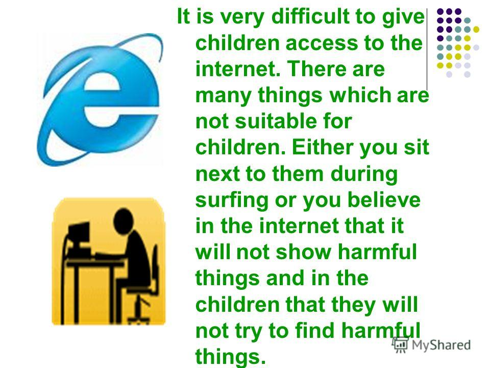 It is very difficult to give children access to the internet. There are many things which are not suitable for children. Either you sit next to them d