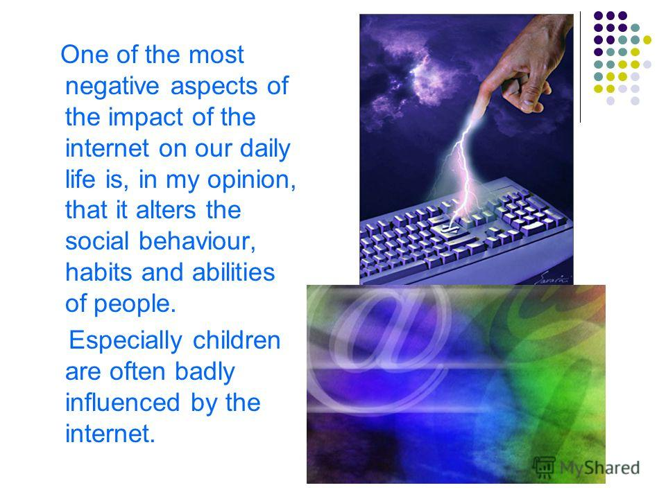 One of the most negative aspects of the impact of the internet on our daily life is, in my opinion, that it alters the social behaviour, habits and abilities of people. Especially children are often badly influenced by the internet.