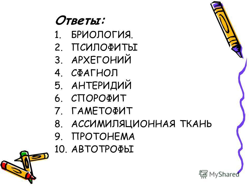 Ответы: 1.БРИОЛОГИЯ. 2.ПСИЛОФИТЫ 3.АРХЕГОНИЙ 4.СФАГНОЛ 5.АНТЕРИДИЙ 6.СПОРОФИТ 7.ГАМЕТОФИТ 8.АССИМИЛЯЦИОННАЯ ТКАНЬ 9.ПРОТОНЕМА 10.АВТОТРОФЫ