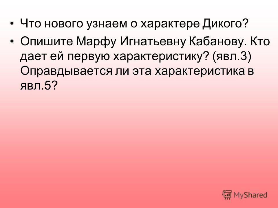 Что нового узнаем о характере Дикого? Опишите Марфу Игнатьевну Кабанову. Кто дает ей первую характеристику? (явл.3) Оправдывается ли эта характеристика в явл.5?