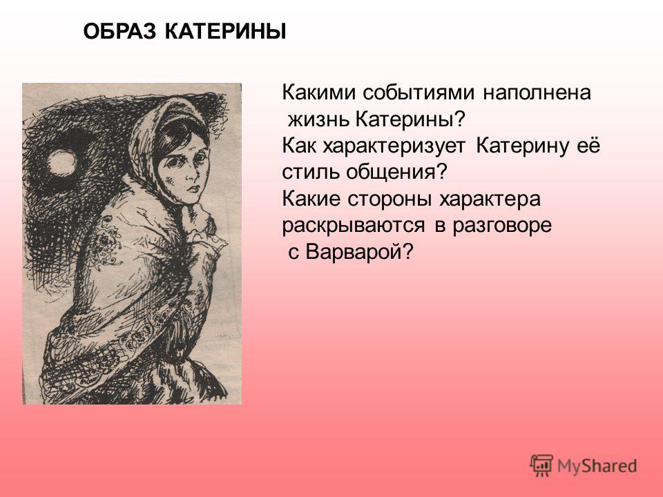 ОБРАЗ КАТЕРИНЫ Какими событиями наполнена жизнь Катерины? Как характеризует Катерину её стиль общения? Какие стороны характера раскрываются в разговоре с Варварой?