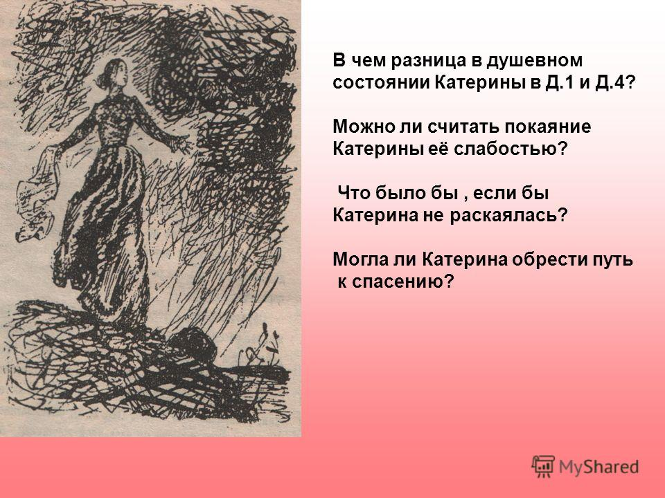 В чем разница в душевном состоянии Катерины в Д.1 и Д.4? Можно ли считать покаяние Катерины её слабостью? Что было бы, если бы Катерина не раскаялась? Могла ли Катерина обрести путь к спасению?