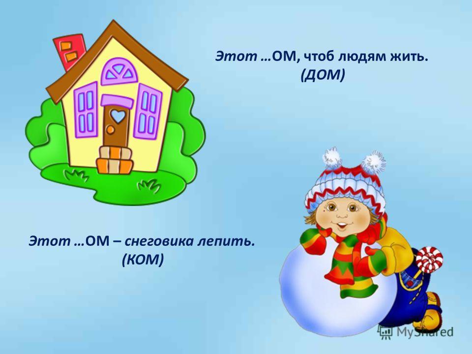Этот …ОМ, чтоб людям жить. (ДОМ) Этот …ОМ – снеговика лепить. (КОМ)