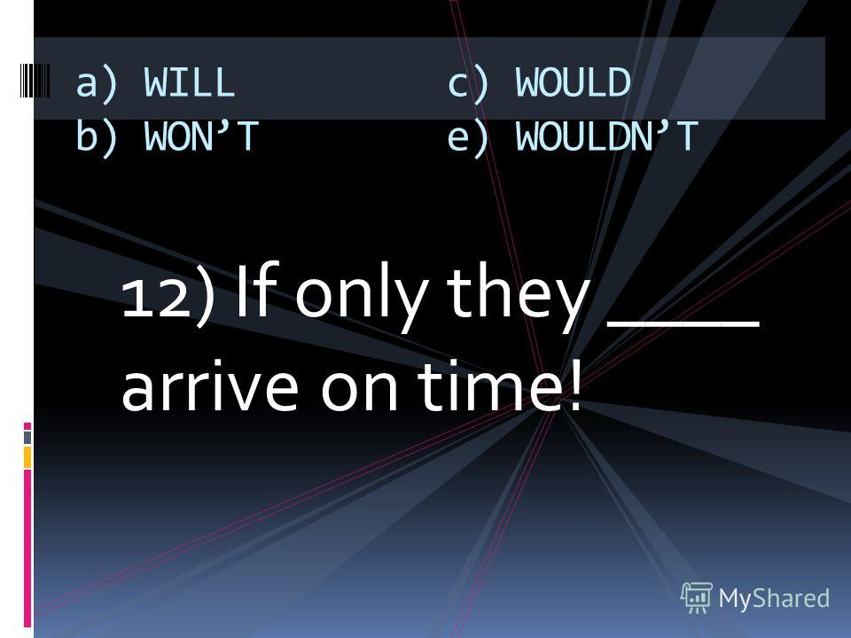 12) If only they ____ arrive on time! a) WILL b) WONT c) WOULD e) WOULDNT