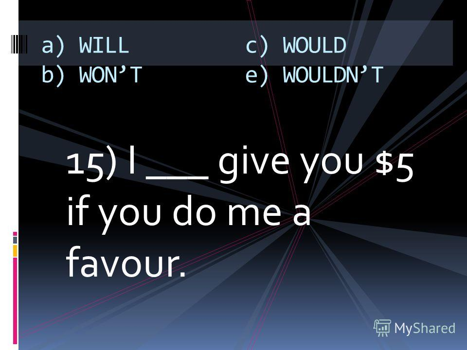 15) I ___ give you $5 if you do me a favour. a) WILL b) WONT c) WOULD e) WOULDNT