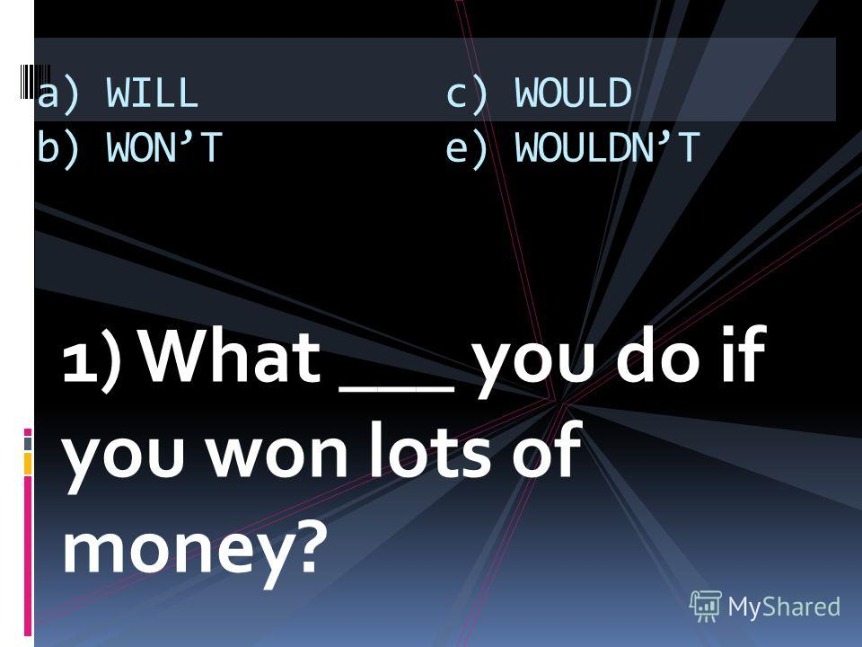 1) What ___ you do if you won lots of money? a) WILL b) WONT c) WOULD e) WOULDNT