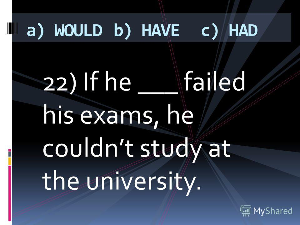 22) If he ___ failed his exams, he couldnt study at the university. a) WOULDb) HAVEc) HAD