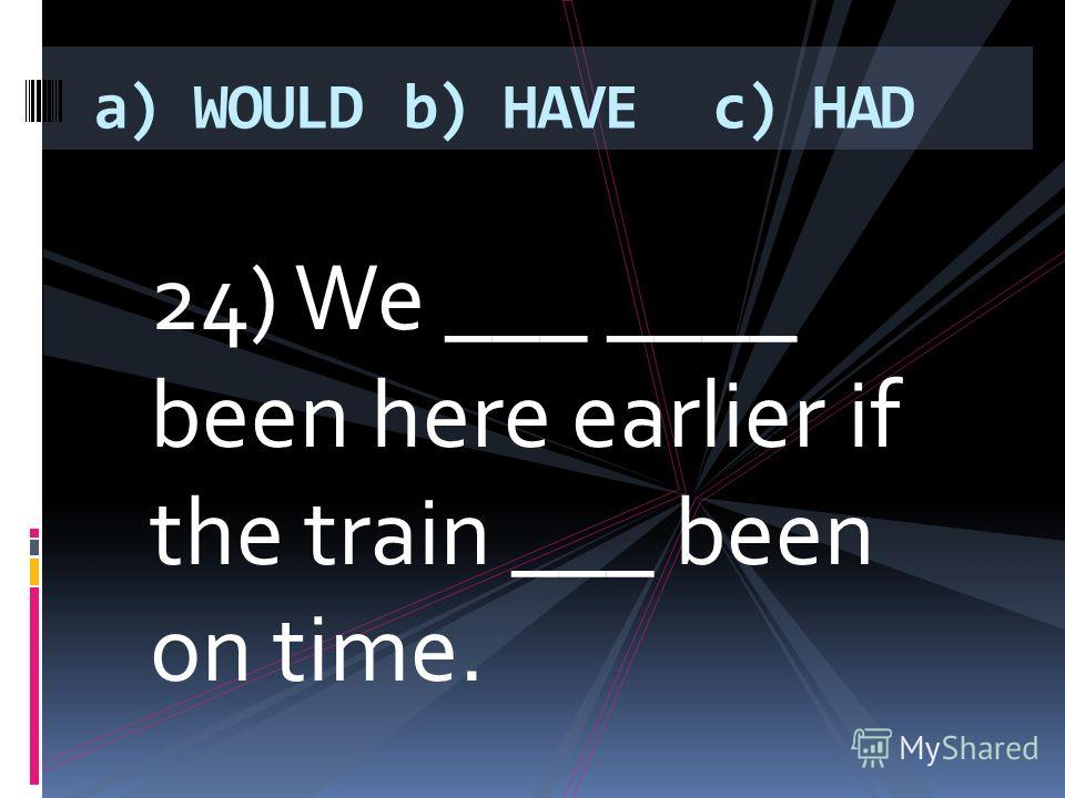 24) We ___ ____ been here earlier if the train ___ been on time. a) WOULDb) HAVEc) HAD
