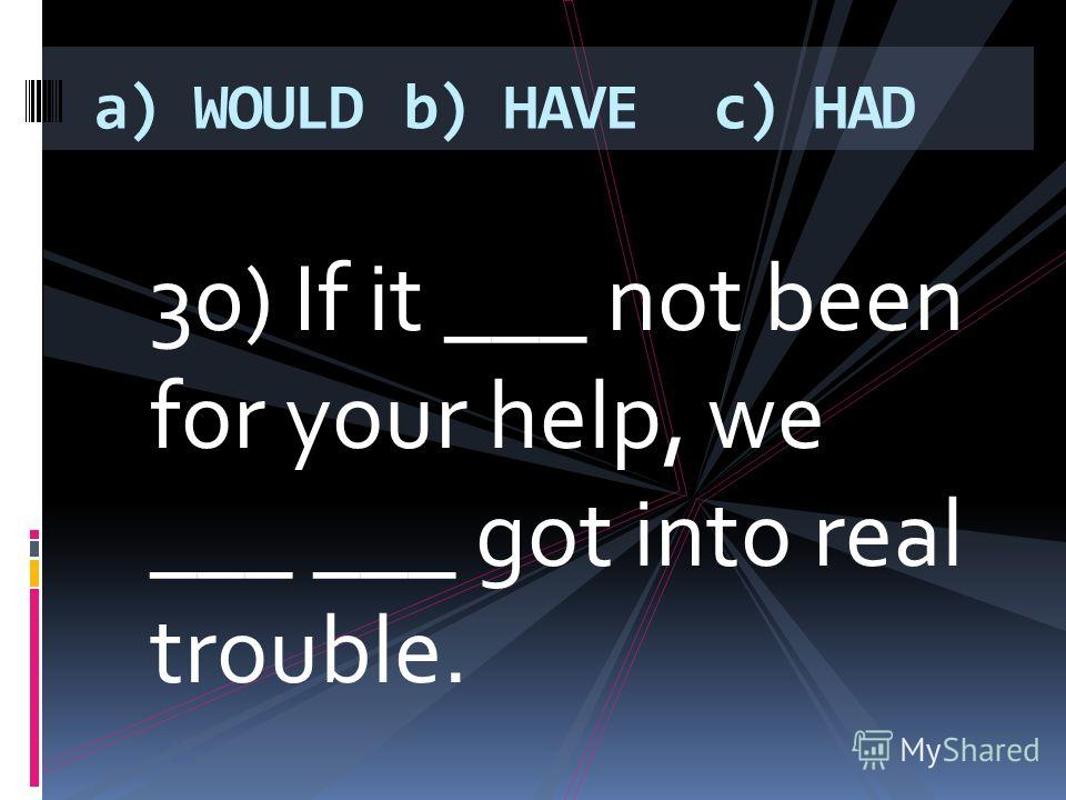 30) If it ___ not been for your help, we ___ ___ got into real trouble. a) WOULDb) HAVEc) HAD