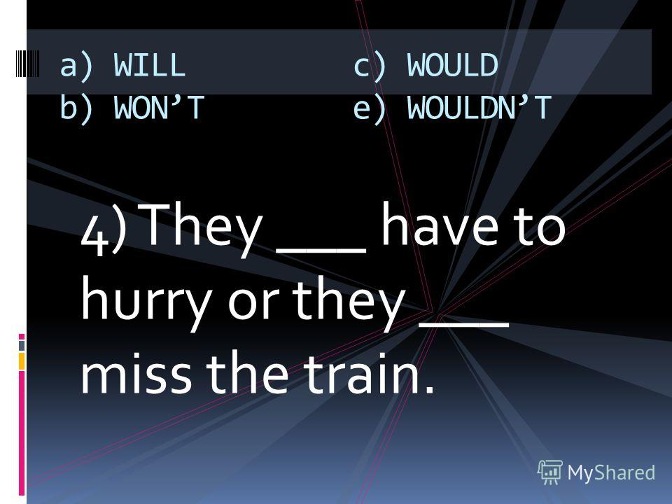 4) They ___ have to hurry or they ___ miss the train. a) WILL b) WONT c) WOULD e) WOULDNT