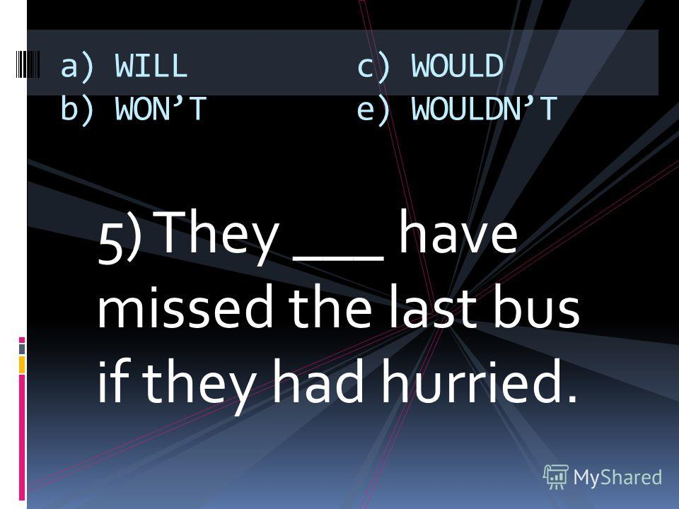 5) They ___ have missed the last bus if they had hurried. a) WILL b) WONT c) WOULD e) WOULDNT