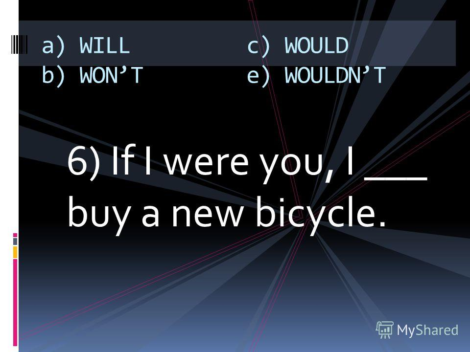 6) If I were you, I ___ buy a new bicycle. a) WILL b) WONT c) WOULD e) WOULDNT