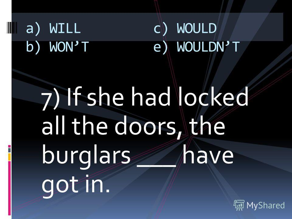 7) If she had locked all the doors, the burglars ___ have got in. a) WILL b) WONT c) WOULD e) WOULDNT