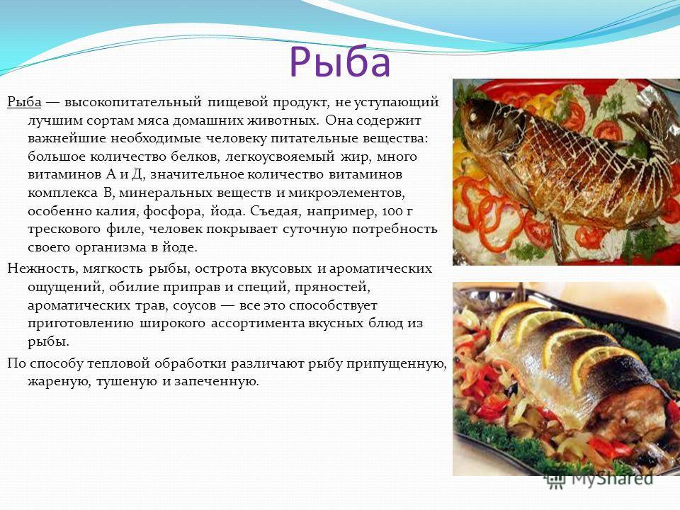 Рыба Рыба высокопитательный пищевой продукт, не уступающий лучшим сортам мяса домашних животных. Она содержит важнейшие необходимые человеку питательные вещества: большое количество белков, легкоусвояемый жир, много витаминов А и Д, значительное коли
