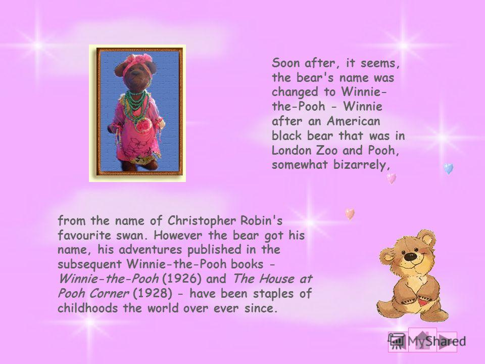 from the name of Christopher Robin's favourite swan. However the bear got his name, his adventures published in the subsequent Winnie-the-Pooh books - Winnie-the-Pooh (1926) and The House at Pooh Corner (1928) - have been staples of childhoods the wo