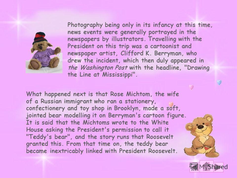 What happened next is that Rose Michtom, the wife of a Russian immigrant who ran a stationery, confectionery and toy shop in Brooklyn, made a soft, jointed bear modelling it on Berryman's cartoon figure. It is said that the Michtoms wrote to the Whit
