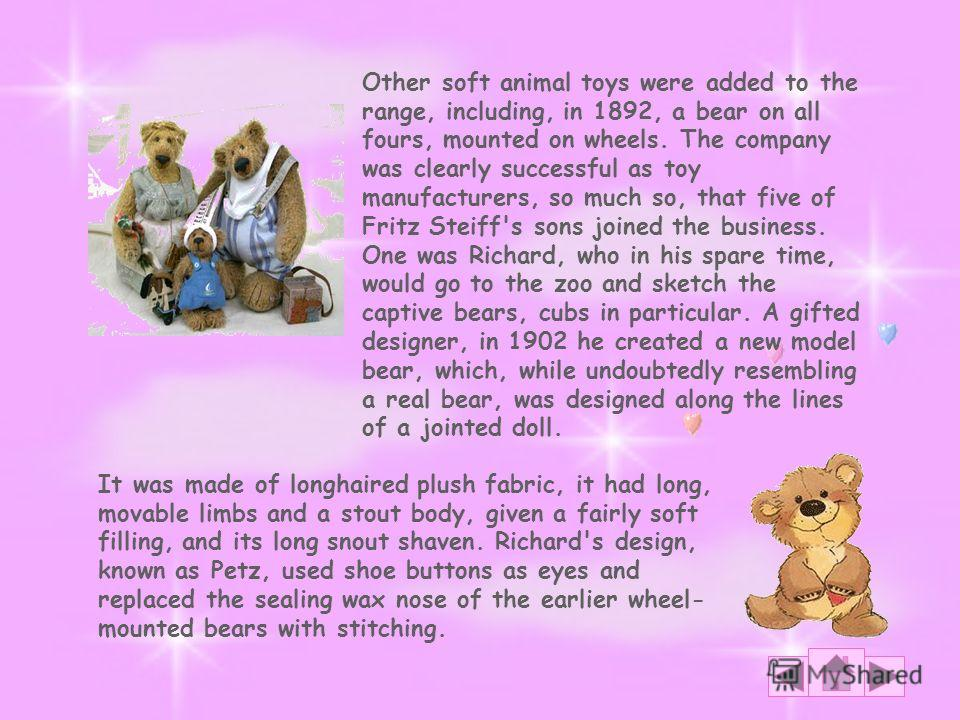 It was made of long­haired plush fabric, it had long, movable limbs and a stout body, given a fairly soft filling, and its long snout shaven. Richard's design, known as Petz, used shoe buttons as eyes and replaced the sealing wax nose of the earlier