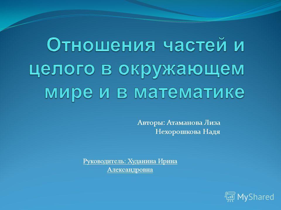Авторы: Атаманова Лиза Нехорошкова Надя Руководитель: Худанина Ирина Александровна