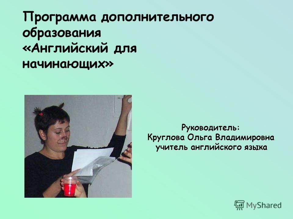 Программа дополнительного образования «Английский для начинающих» Руководитель: Круглова Ольга Владимировна учитель английского языка