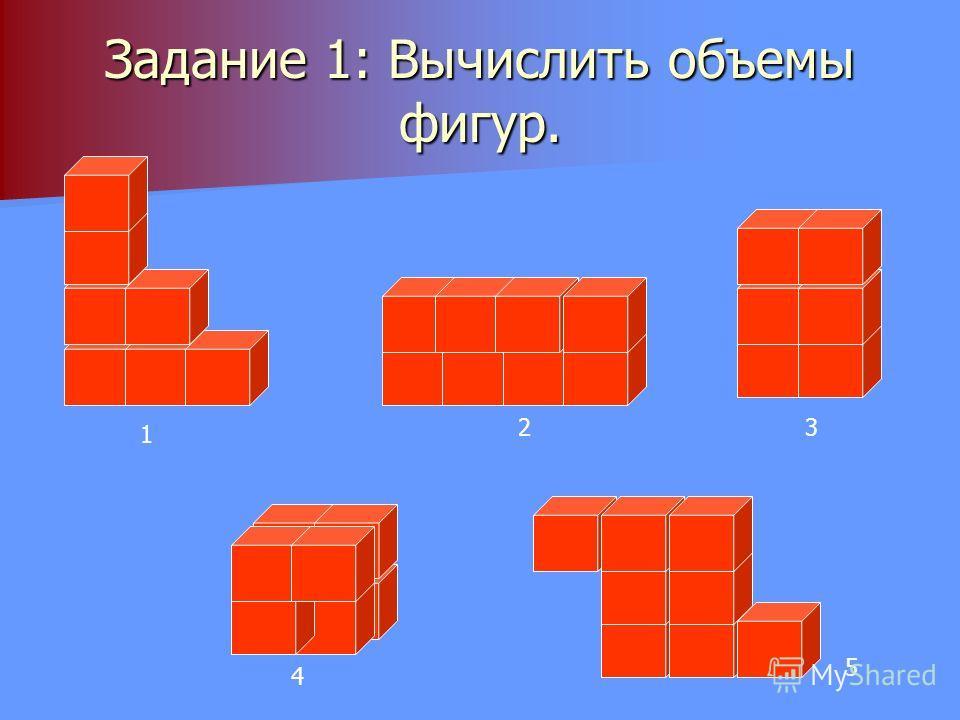 Задание 1: Вычислить объемы фигур. 1 23 4 5