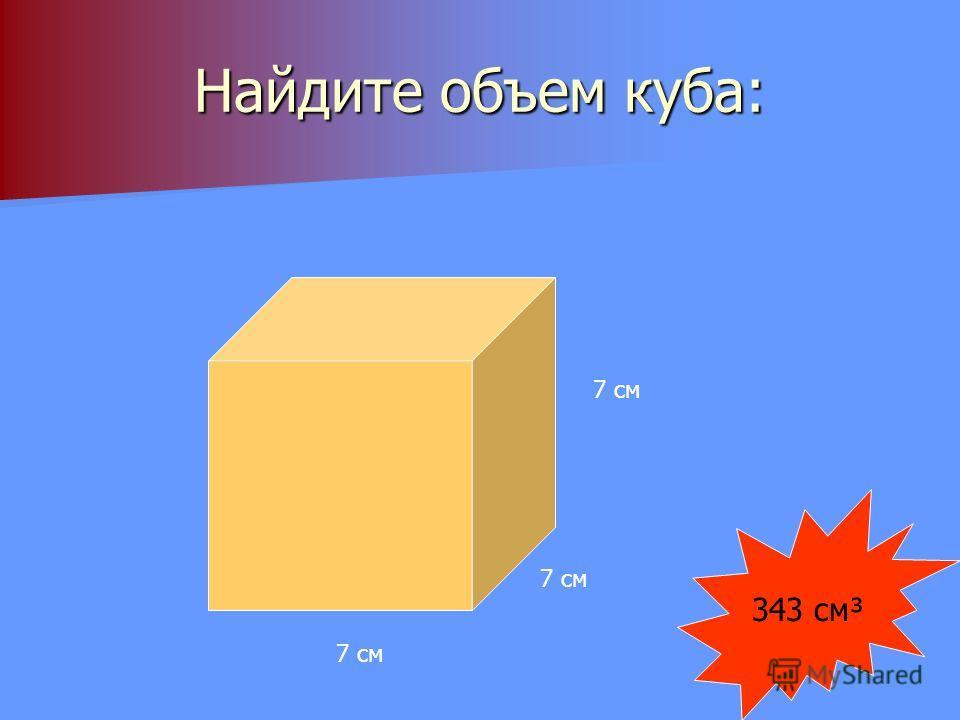 Найдите объем куба: 7 см 343 см³