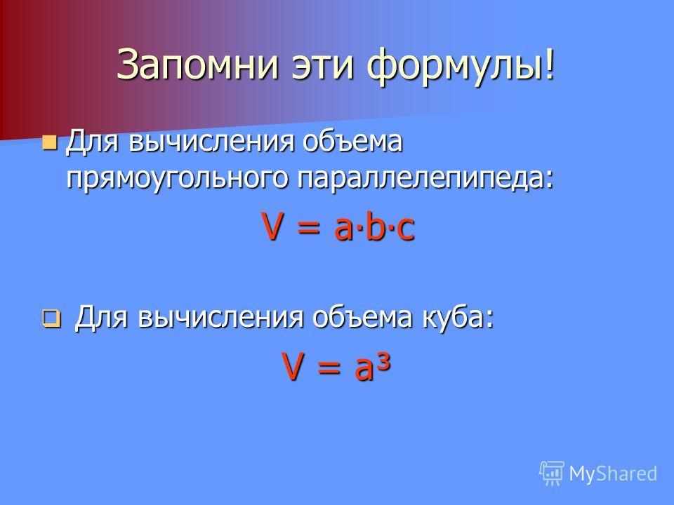Запомни эти формулы! Для вычисления объема прямоугольного параллелепипеда: Для вычисления объема прямоугольного параллелепипеда: V = abc Для вычисления объема куба: Для вычисления объема куба: V = a³