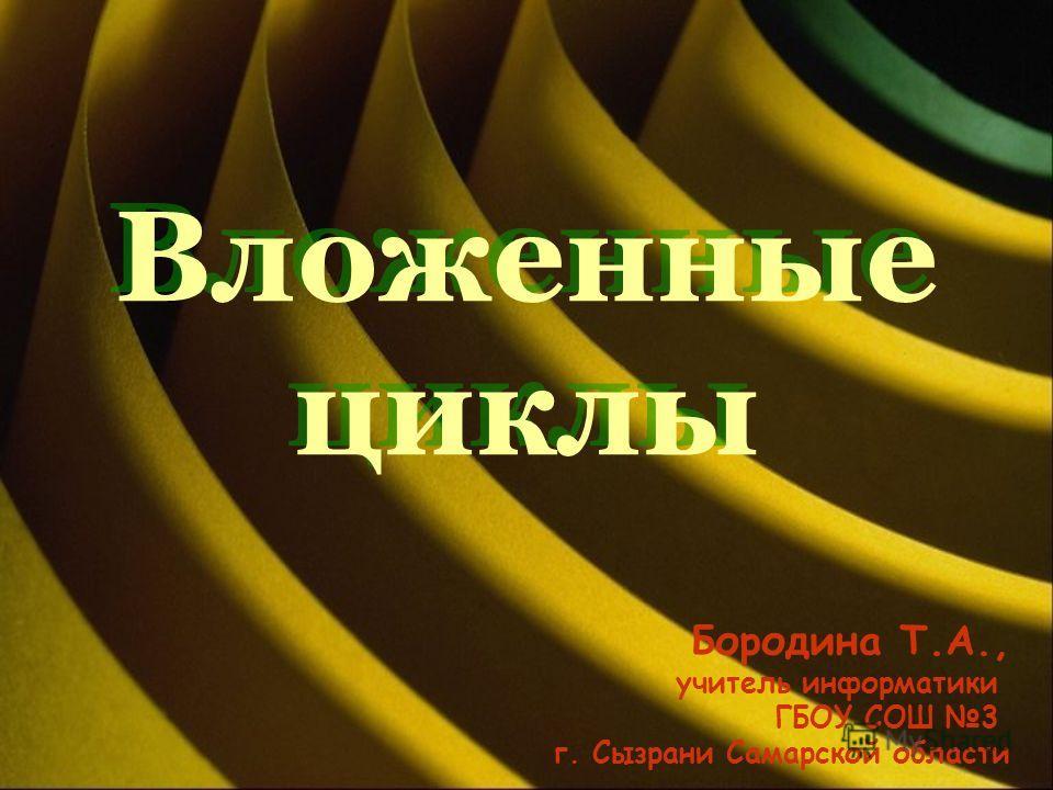 Вложенные циклы Бородина Т.А., учитель информатики ГБОУ СОШ 3 г. Сызрани Самарской области