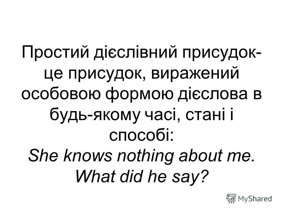 Простий дієслівний присудок- це присудок, виражений особовою формою дієслова в будь-якому часі, стані і способі: She knows nothing about me. What did he say?