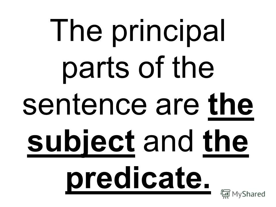 The principal parts of the sentence are the subject and the predicate.