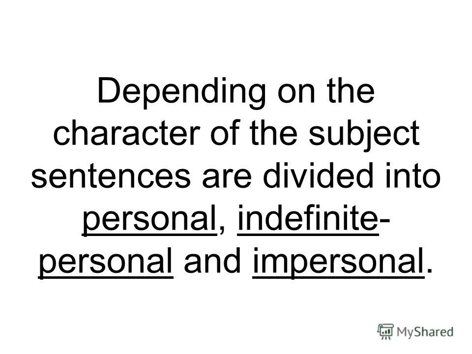Depending on the character of the subject sentences are divided into personal, indefinite- personal and impersonal.