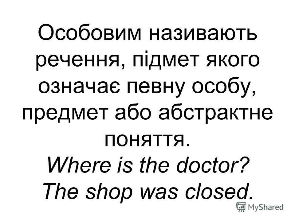 Особовим називають речення, підмет якого означає певну особу, предмет або абстрактне поняття. Where is the doctor? The shop was closed.