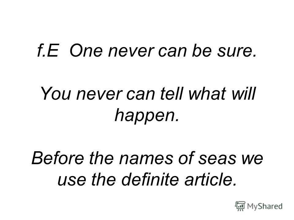 f.E One never can be sure. You never can tell what will happen. Before the names of seas we use the definite article.